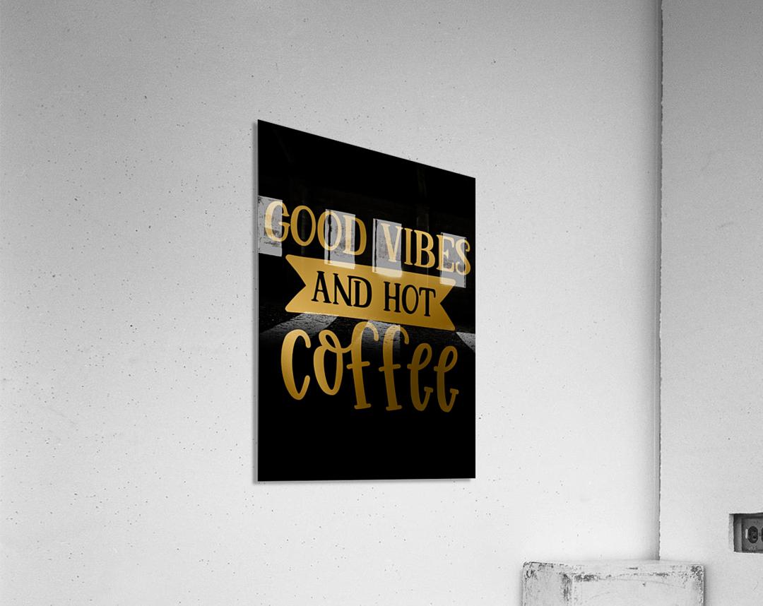 Good Vibes and Hot Coffee  Acrylic Print