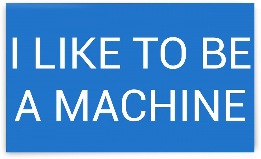 I LIKE TO BE A MACHINE by lenie blue