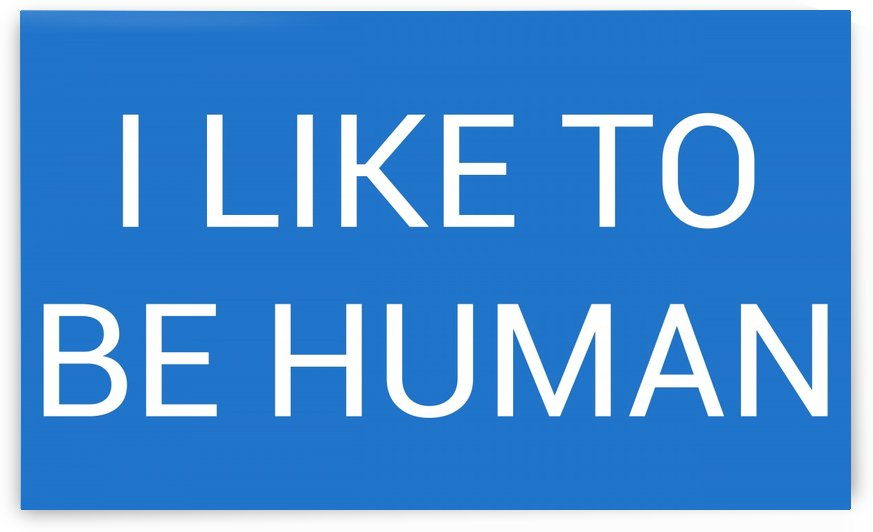 I LIKE TO BE HUMAN by lenie blue