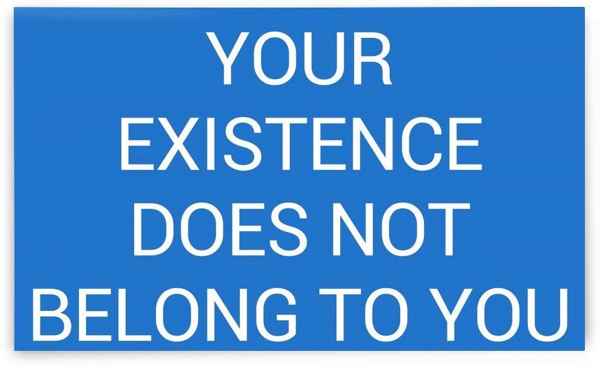 YOUR EXISTENCE DOES NOT BELONG TO YOU by lenie blue