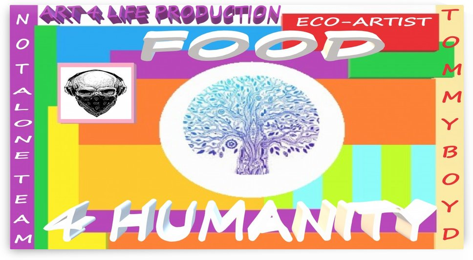 FOOD 4 HUMANITY LIFE  ECO ARTIST TOMMY MIGUEL BOYD by Eco-Artist Tommy Boyd