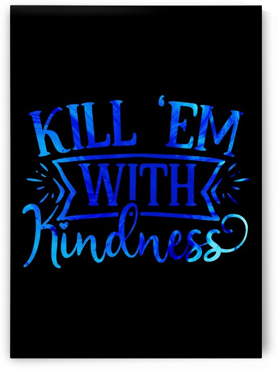 Kill Them With Kindness by Artistic Paradigms