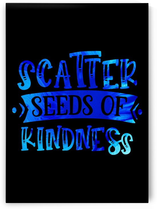 Scatter Seeds of Kindness  by Artistic Paradigms