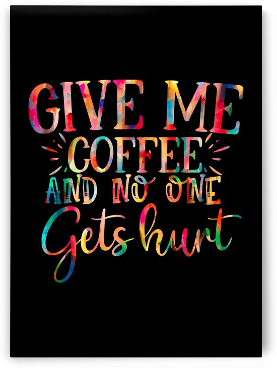 Give Me Coffee No One Hurt by Artistic Paradigms