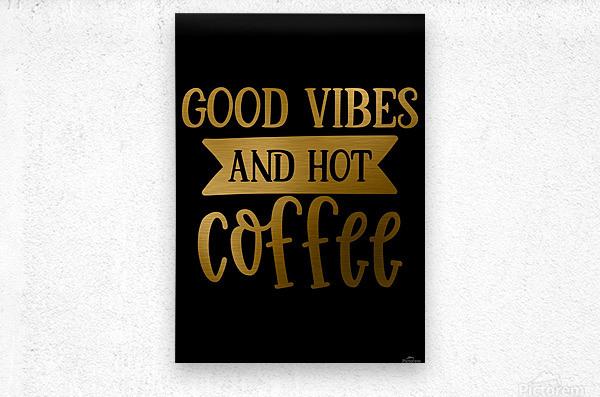 Good Vibes and Hot Coffee  Metal print
