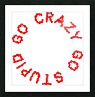 Go Crazy Go Stupid (63) Picture Frame print