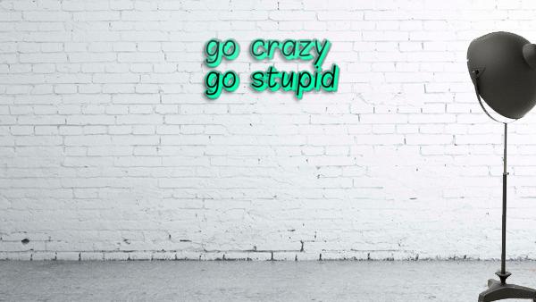 go crazy go stupid (5)_1563315026.8225