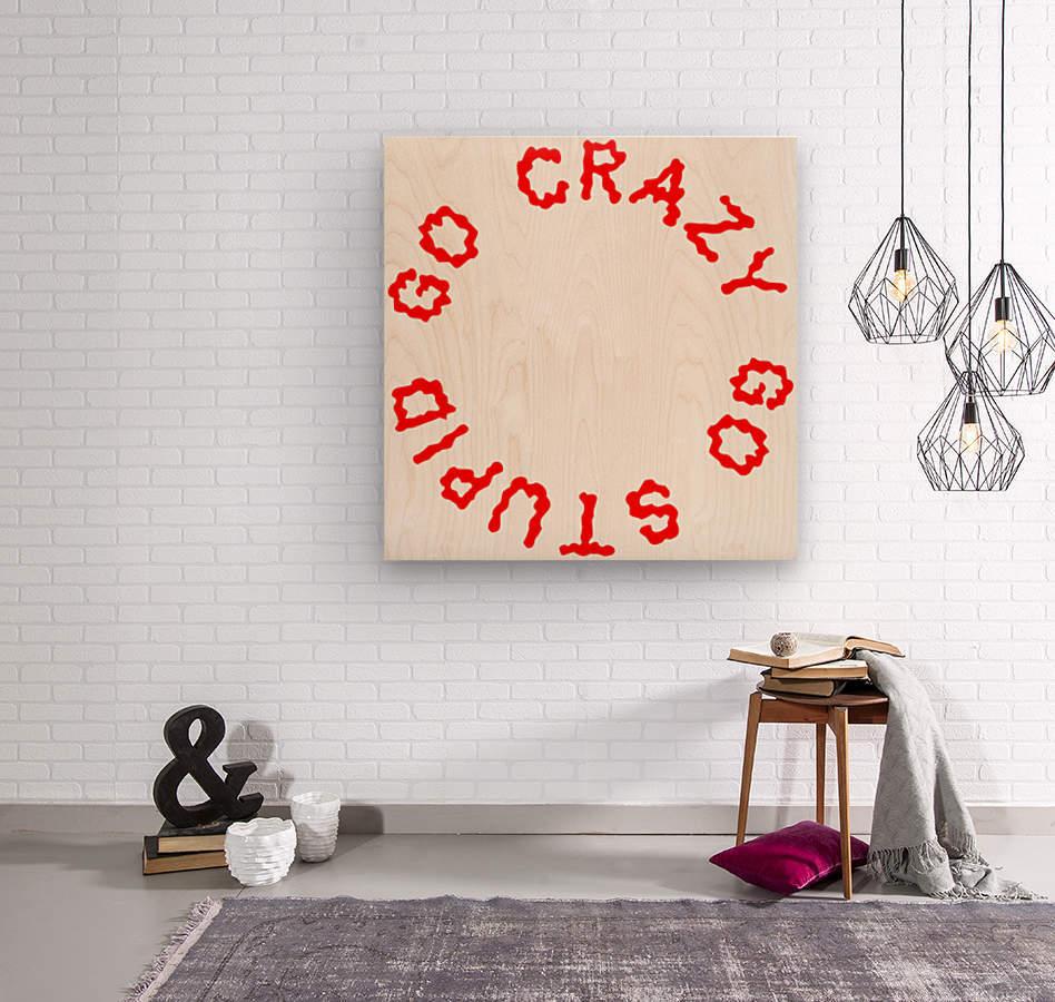 Go Crazy Go Stupid (63)  Wood print