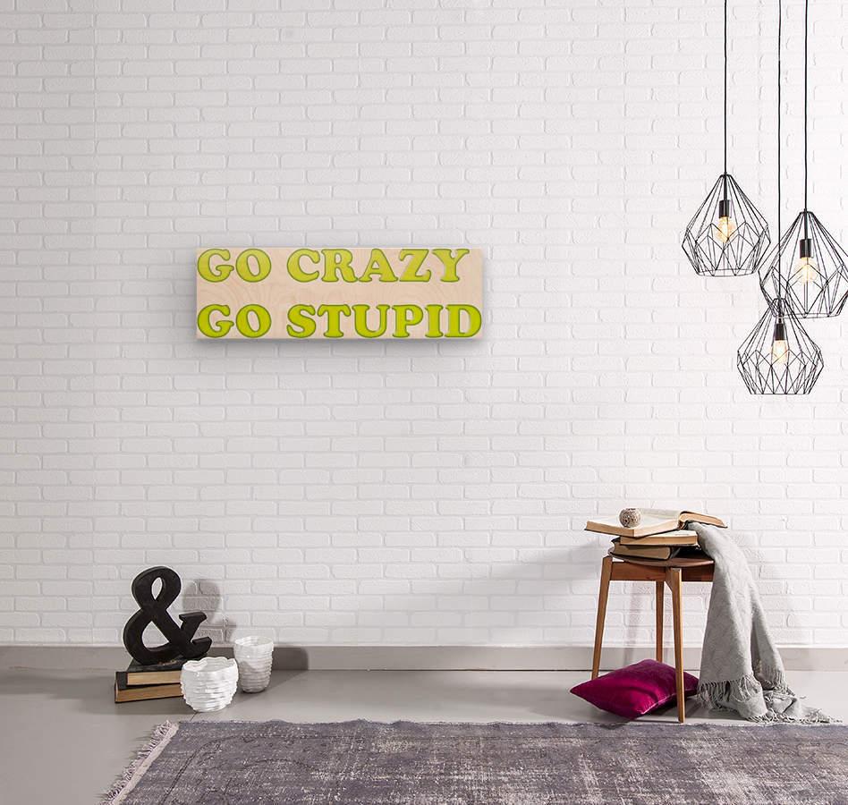 go crazy go stupid (4)_1563314953.7242  Wood print