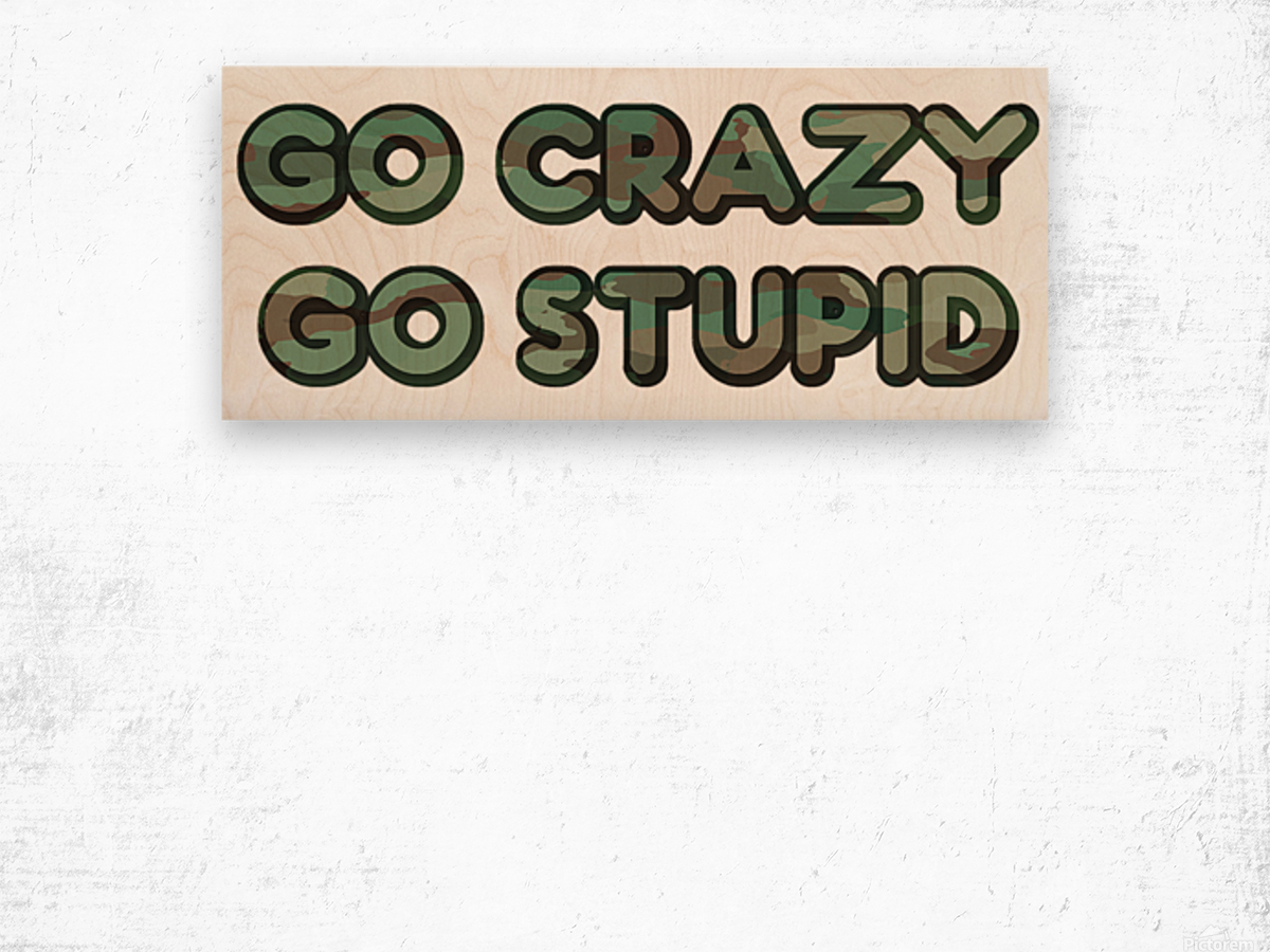Go Crazy Go Stupid (76) Wood print
